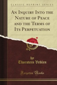 An Inquiry Into the Nature of Peace and the Terms of Its Perpetuation (Classic Reprint)
