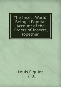 The insect world : being a popular account of the orders of insects, together with a description of the habits and economy of some of the most interesting species.