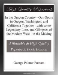 In the Oregon Country – Out-Doors in Oregon, Washington, and California Together – with some Legendary Lore, and Glimpses of the Modern West – in the Making