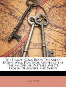 The Italian Cook Book: The Art of Eating Well, Practical Recipes of the Italian Cuisine, Pastries, Sweets, Frozen Delicacies, and Syrups