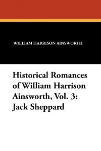 Historical Romances of William Harrison Ainsworth, Vol. 3: Jack Sheppard