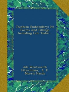 Jacobean Embroidery: Its Forms And Fillings Including Late Tudor…