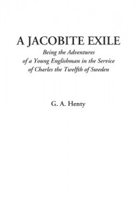 A Jacobite Exile (Being the Adventures of a Young Englishman in the Service of Charles the Twelfth of Sweden)