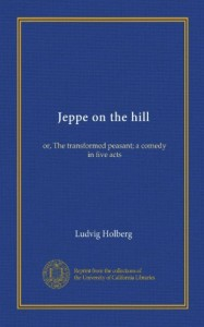 Jeppe on the hill (Vol-1): or, The transformed peasant; a comedy in five acts