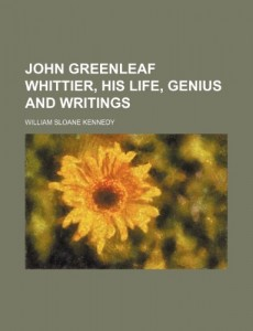 John Greenleaf Whittier, his life, genius and writings