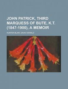 John Patrick, Third Marquess of Bute, K.T. (1847-1900), a Memoir