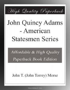 John Quincy Adams – American Statesmen Series