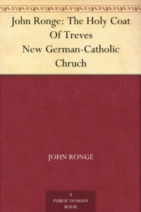 John Ronge: The Holy Coat Of Treves New German-Catholic Chruch