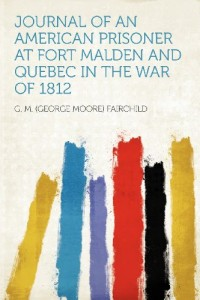 Journal of an American Prisoner at Fort Malden and Quebec in the War of 1812