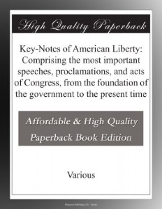 Key-Notes of American Liberty: Comprising the most important speeches, proclamations, and acts of Congress, from the foundation of the government to the present time