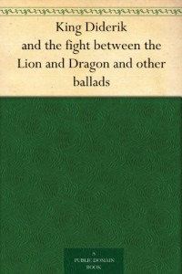King Diderik and the fight between the Lion and Dragon and other ballads