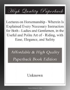 Lectures on Horsemanship – Wherein Is Explained Every Necessary Instruction for Both – Ladies and Gentlemen, in the Useful and Polite Art of – Riding, with Ease, Elegance, and Safety