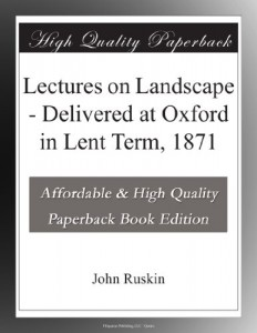 Lectures on Landscape – Delivered at Oxford in Lent Term, 1871