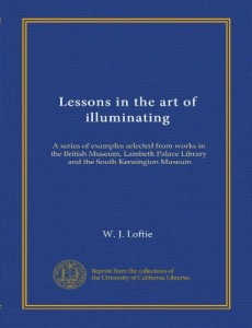 Lessons in the art of illuminating: A series of examples selected from works in the British Museum, Lambeth Palace Library, and the South Kensington Museum