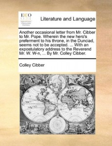 Another occasional letter from Mr. Cibber to Mr. Pope. Wherein the new hero's preferment to his throne, in the Dunciad, seems not to be accepted. … … Mr. W. W-n, … By Mr. Colley Cibber.