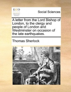 A letter from the Lord Bishop of London, to the clergy and people of London and Westminster on occasion of the late earthquakes.
