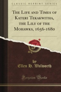 The Life and Times of Kateri Tekakwitha, the Lily of the Mohawks, 1656-1680 (Classic Reprint)