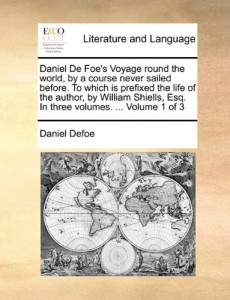 Daniel De Foe's Voyage round the world, by a course never sailed before. To which is prefixed the life of the author, by William Shiells, Esq. In three volumes. …  Volume 1 of 3