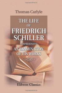 The Life of Friedrich Schiller: Comprehending an Examination of His Works