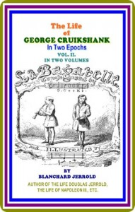 The Life Of George Cruikshank, Vol. II. (of II) / The Life Of George Cruikshank In Two Epochs, With Numerous Illustrations by Blanchard Jerrold : (full image Illustrated)