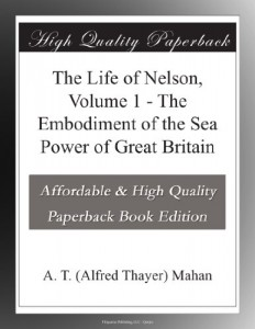 The Life of Nelson, Volume 1 – The Embodiment of the Sea Power of Great Britain