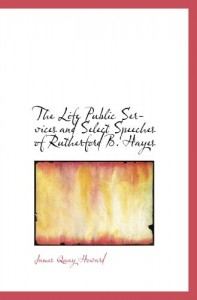 The Life  Public Services and Select Speeches of Rutherford B. Hayes