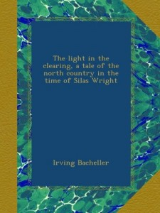 The light in the clearing, a tale of the north country in the time of Silas Wright