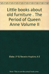 Little books about old furniture . The Period of Queen Anne Volume II