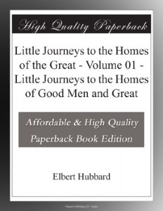 Little Journeys to the Homes of the Great – Volume 01 – Little Journeys to the Homes of Good Men and Great