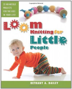 Loom Knitting for Little People: Filled with over 30 fun & engaging no-needle projects to knit for the kids in your life!