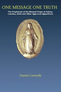 One Message One Truth: The Prophecies of the Blessed Virgin at Fatima, Lourdes, Akita and Other Approved Apparitions