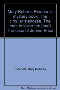 Mary Roberts Rinehart's mystery book: The circular staircase, The man in lower ten [and] The case of Jennie Brice