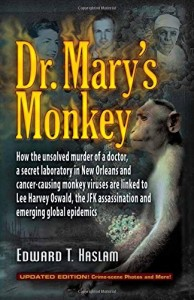 Dr. Mary's Monkey: How the Unsolved Murder of a Doctor, a Secret Laboratory in New Orleans and Cancer-Causing Monkey Viruses Are Linked to Lee Harvey … Assassination and Emerging Global Epidemics