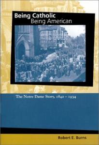 Being Catholic, Being American: The Notre Dame Story, 1842-1934 (Mary and Tim Gray Series for the Study of Catholic Higher Education, Vol 1) (v. 1)