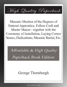 Masonic Monitor of the Degrees of Entered Apprentice, Fellow Craft and Master Mason – together with the Ceremony of Installation, Laying Corner Stones, Dedications, Masonic Burial, Etc.