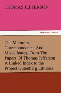 The Memoirs, Correspondence, And Miscellanies, From The Papers Of Thomas Jefferson A Linked Index to the Project Gutenberg Editions (TREDITION CLASSICS)
