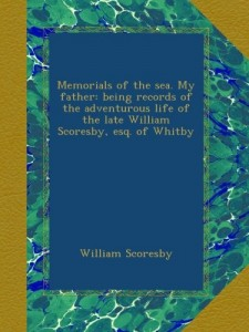 Memorials of the sea. My father: being records of the adventurous life of the late William Scoresby, esq. of Whitby