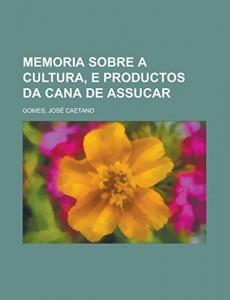 Memoria sobre a cultura, e productos da cana de assucar (Portuguese Edition)