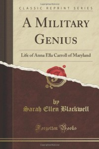 A Military Genius; Life of Anna Ella Carroll, of Maryland, the Great Unrecognized Member of Lincoln's Cabinet, Compiled from Family Records and Congressional Documents (Classic Reprint)