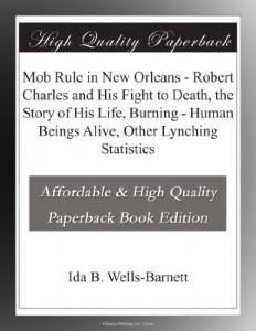 Mob Rule in New Orleans – Robert Charles and His Fight to Death, the Story of His Life, Burning – Human Beings Alive, Other Lynching Statistics
