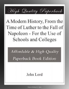 A Modern History, From the Time of Luther to the Fall of Napoleon – For the Use of Schools and Colleges