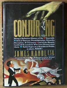 Conjuring: Being a Definitive Account of the Venerable Arts of Sorcery, Prestidigitation, Wizardry, Deception, & Chicanery and of the Mountebanks & Scoundrels Who Have Perpetrated These Subterfuges on