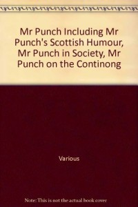 Mr Punch Including Mr Punch's Scottish Humour, Mr Punch in Society, Mr Punch on the Continong