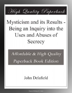 Mysticism and its Results – Being an Inquiry into the Uses and Abuses of Secrecy