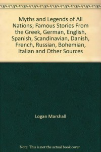 Myths and Legends of All Nations; Famous Stories From the Greek, German, English, Spanish, Scandinavian, Danish, French, Russian, Bohemian, Italian and Other Sources