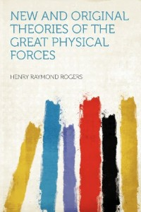 New and Original Theories of the Great Physical Forces