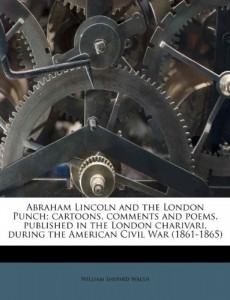 Abraham Lincoln and the London Punch; cartoons, comments and poems, published in the London charivari, during the American Civil War (1861-1865)