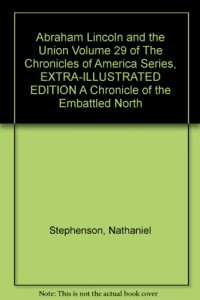Abraham Lincoln and the Union Volume 29 of The Chronicles of America Series, EXTRA-ILLUSTRATED EDITION A Chronicle of the Embattled North