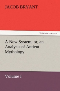 A New System, or, an Analysis of Antient Mythology. Volume I. (TREDITION CLASSICS)