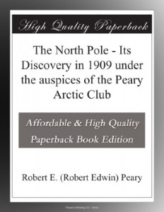 The North Pole – Its Discovery in 1909 under the auspices of the Peary Arctic Club